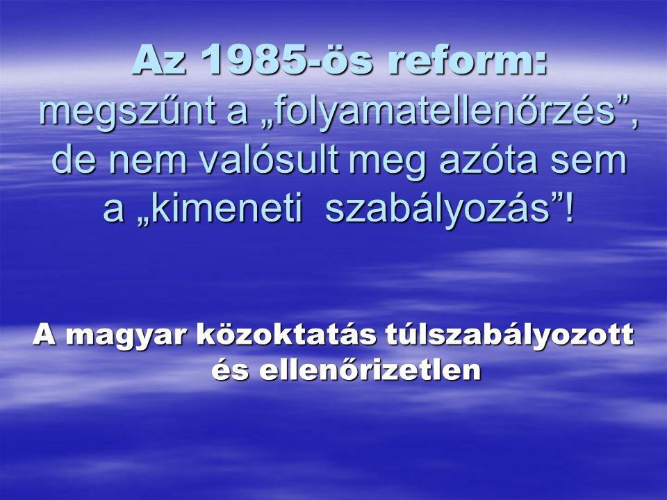 """Az 1985-ös reform: megszűnt a """"folyamatellenőrzés , de nem valósult meg azóta sem a """"kimeneti szabályozás ."""