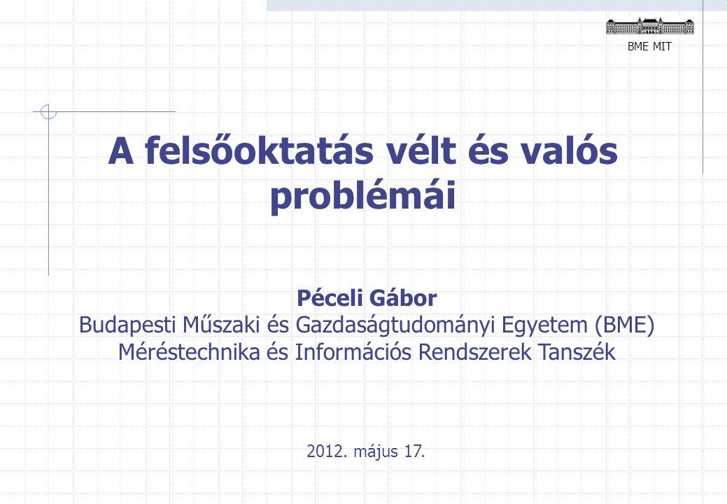 BME MIT A felsőoktatás vélt és valós problémái Péceli Gábor Budapesti Műszaki és Gazdaságtudományi Egyetem (BME) Méréstechnika és Információs Rendszerek Tanszék 2012.