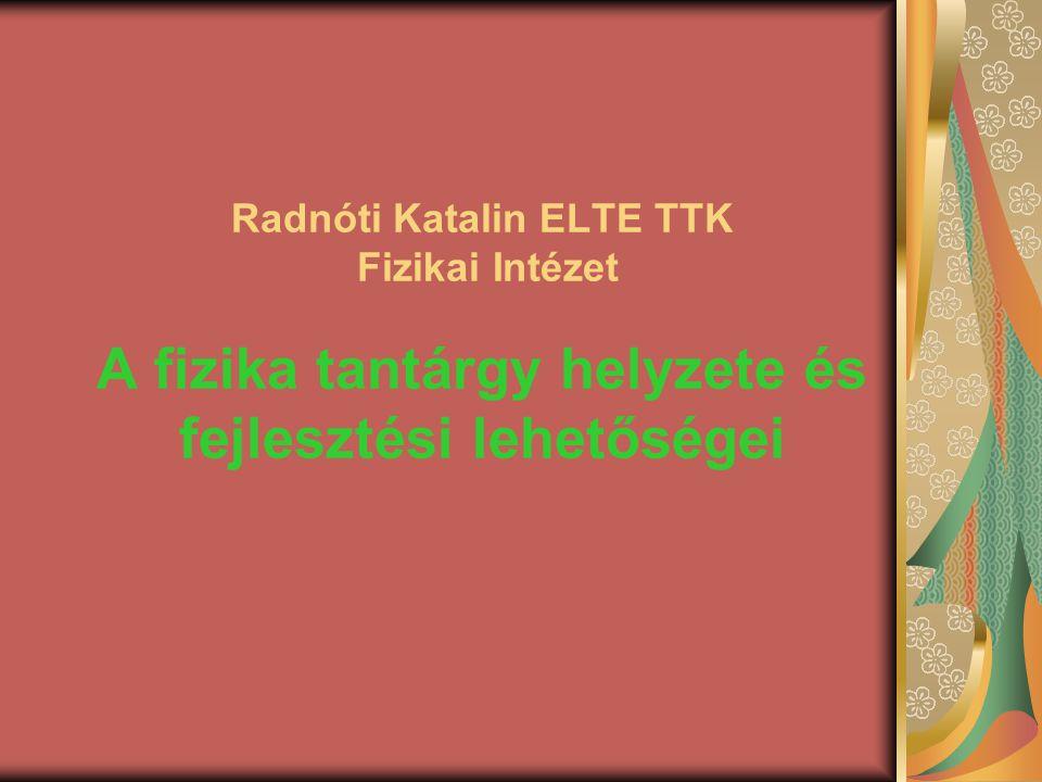 Radnóti Katalin ELTE TTK Fizikai Intézet A fizika tantárgy helyzete és fejlesztési lehetőségei