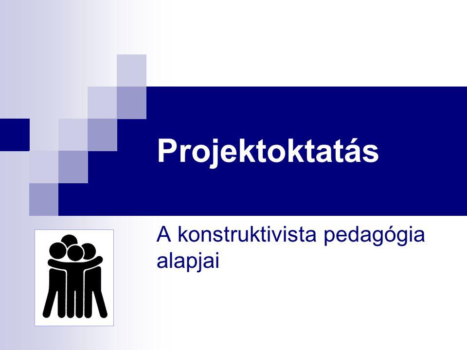 Projektoktatás A konstruktivista pedagógia alapjai