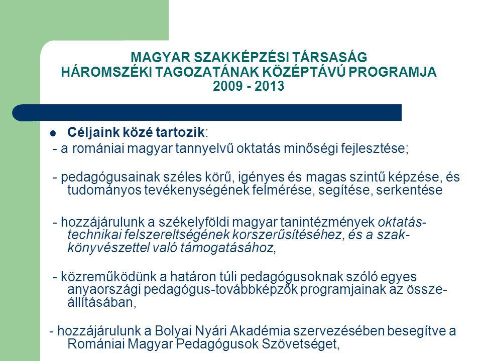 MAGYAR SZAKKÉPZÉSI TÁRSASÁG HÁROMSZÉKI TAGOZATÁNAK KÖZÉPTÁVÚ PROGRAMJA 2009 - 2013 Céljaink közé tartozik: - a romániai magyar tannyelvű oktatás minőségi fejlesztése; - pedagógusainak széles körű, igényes és magas szintű képzése, és tudományos tevékenységének felmérése, segítése, serkentése - hozzájárulunk a székelyföldi magyar tanintézmények oktatás- technikai felszereltségének korszerűsítéséhez, és a szak- könyvészettel való támogatásához, - közreműködünk a határon túli pedagógusoknak szóló egyes anyaországi pedagógus-továbbképzők programjainak az össze- állításában, - hozzájárulunk a Bolyai Nyári Akadémia szervezésében besegítve a Romániai Magyar Pedagógusok Szövetséget,