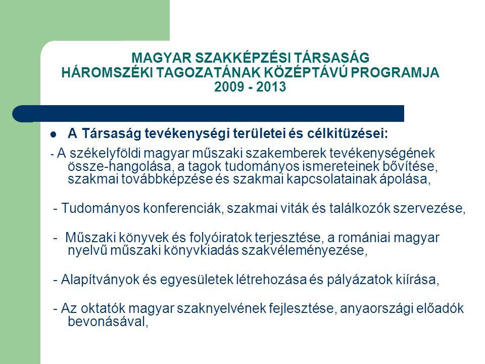 MAGYAR SZAKKÉPZÉSI TÁRSASÁG HÁROMSZÉKI TAGOZATÁNAK KÖZÉPTÁVÚ PROGRAMJA 2009 - 2013 A Társaság tevékenységi területei és célkitüzései: - A székelyföldi magyar műszaki szakemberek tevékenységének össze-hangolása, a tagok tudományos ismereteinek bővítése, szakmai továbbképzése és szakmai kapcsolatainak ápolása, - Tudományos konferenciák, szakmai viták és találkozók szervezése, - Műszaki könyvek és folyóiratok terjesztése, a romániai magyar nyelvű műszaki könyvkiadás szakvéleményezése, - Alapítványok és egyesületek létrehozása és pályázatok kiírása, - Az oktatók magyar szaknyelvének fejlesztése, anyaországi előadók bevonásával,