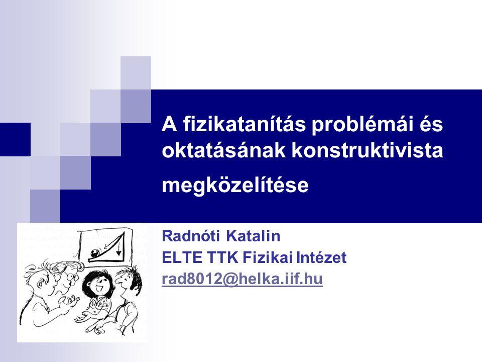 A fizikatanítás problémái és oktatásának konstruktivista megközelítése Radnóti Katalin ELTE TTK Fizikai Intézet rad8012@helka.iif.hu