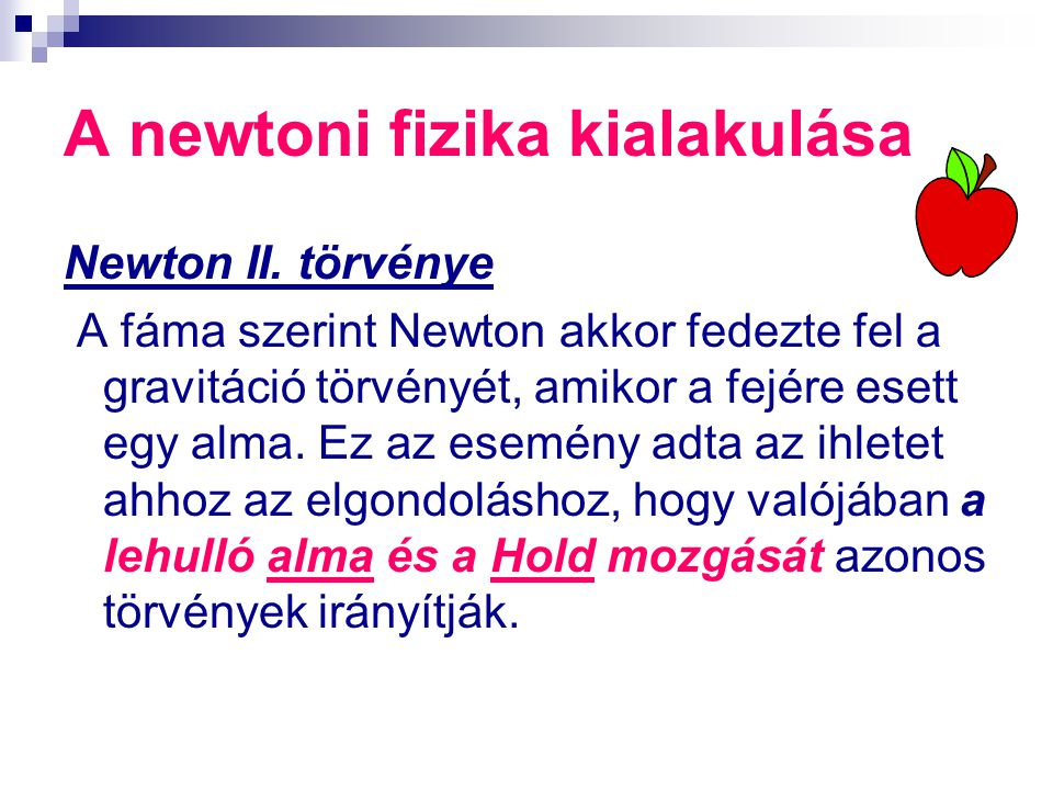 A newtoni fizika kialakulása Newton II. törvénye A fáma szerint Newton akkor fedezte fel a gravitáció törvényét, amikor a fejére esett egy alma. Ez az