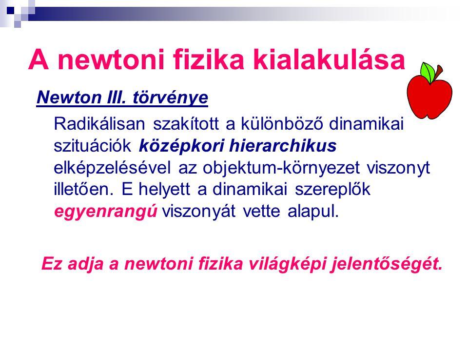 A newtoni fizika kialakulása Newton III. törvénye Radikálisan szakított a különböző dinamikai szituációk középkori hierarchikus elképzelésével az obje