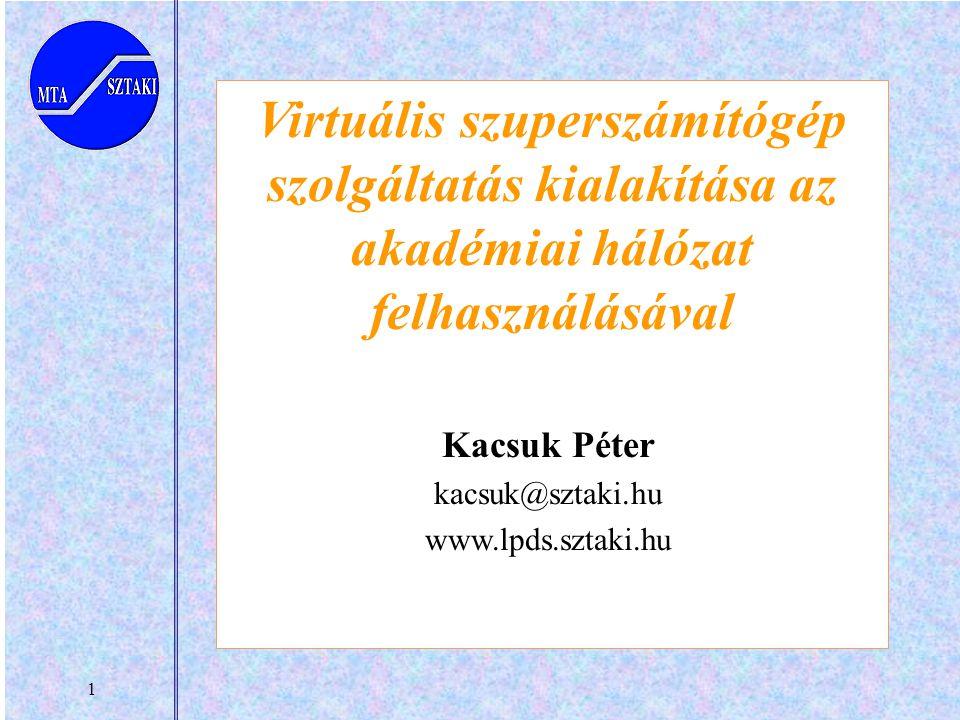 1 Virtuális szuperszámítógép szolgáltatás kialakítása az akadémiai hálózat felhasználásával Kacsuk Péter kacsuk@sztaki.hu www.lpds.sztaki.hu