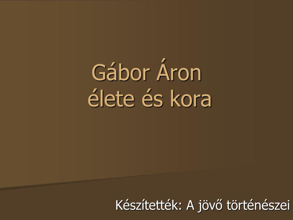 Gábor Áron élete és kora Készítették: A jövő történészei