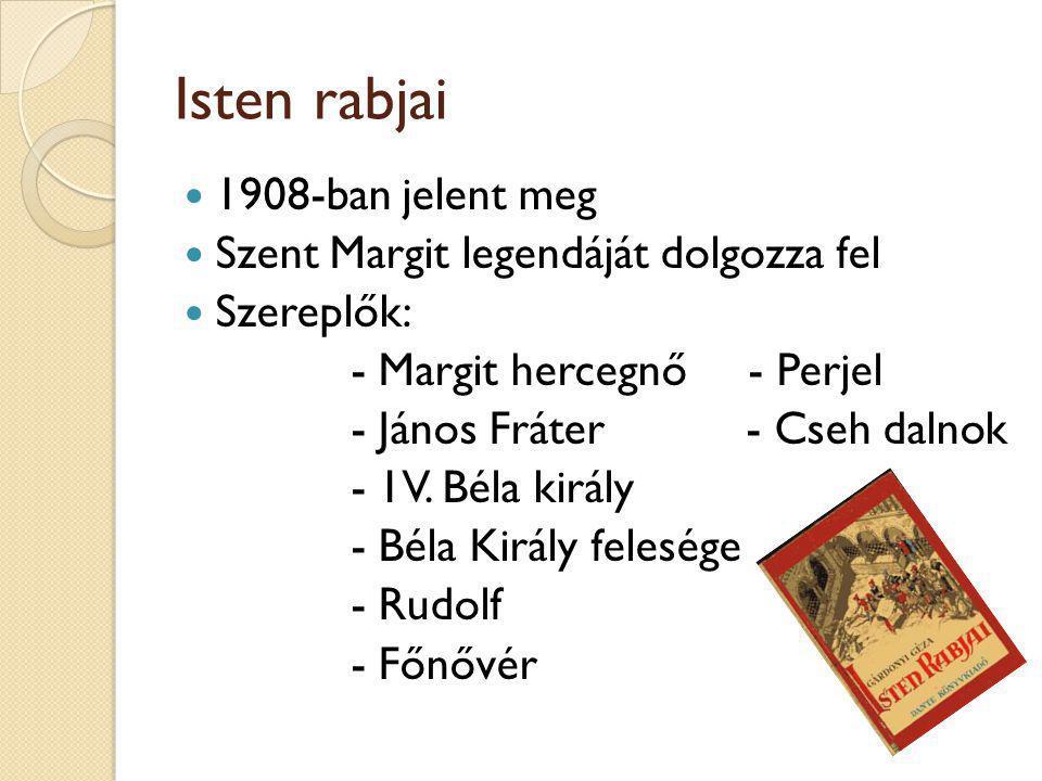 Isten rabjai 1908-ban jelent meg Szent Margit legendáját dolgozza fel Szereplők: - Margit hercegnő - Perjel - János Fráter - Cseh dalnok - 1V. Béla ki