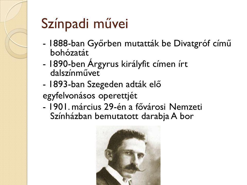 Színpadi művei - 1888-ban Győrben mutatták be Divatgróf című bohózatát - 1890-ben Árgyrus királyfit címen írt dalszínművet - 1893-ban Szegeden adták elő egyfelvonásos operettjét - 1901.