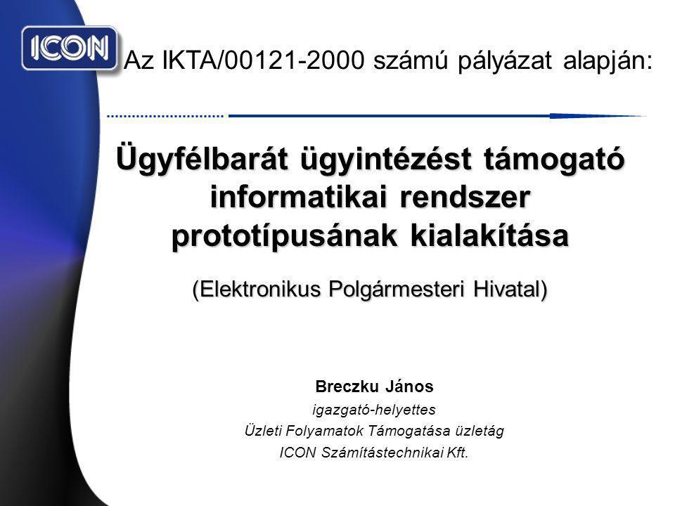 Az IKTA/00121-2000 számú pályázat alapján: Ügyfélbarát ügyintézést támogató informatikai rendszer prototípusának kialakítása (Elektronikus Polgármesteri Hivatal) Breczku János igazgató-helyettes Üzleti Folyamatok Támogatása üzletág ICON Számítástechnikai Kft.