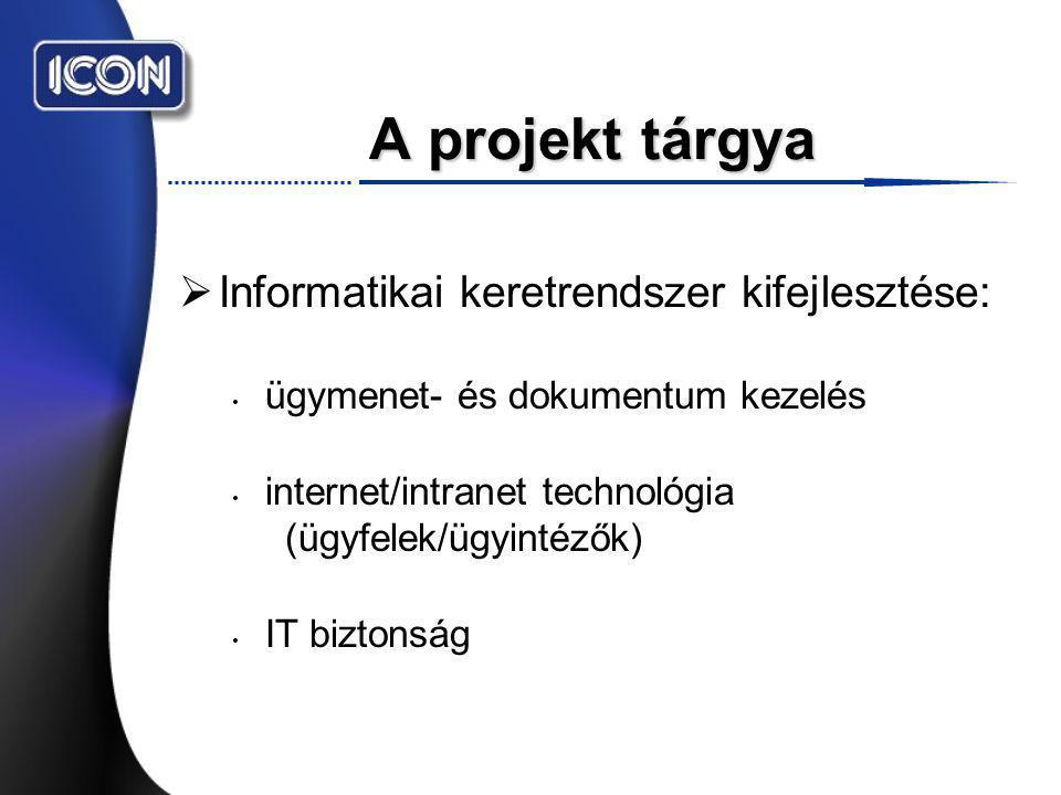 A projekt tárgya  Informatikai keretrendszer kifejlesztése: ügymenet- és dokumentum kezelés internet/intranet technológia (ügyfelek/ügyintézők) IT biztonság