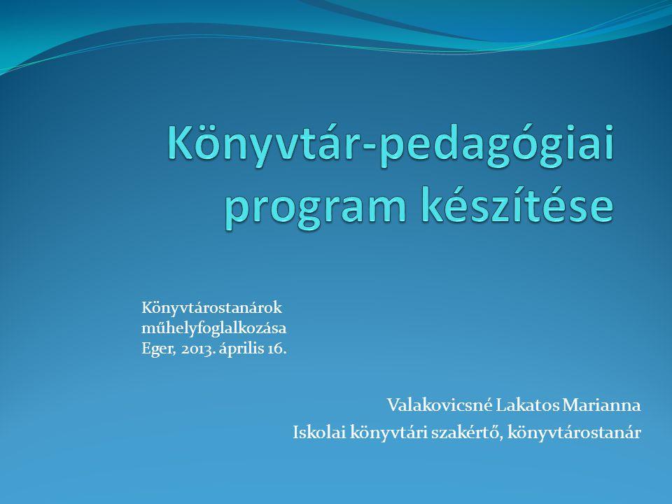 Valakovicsné Lakatos Marianna Iskolai könyvtári szakértő, könyvtárostanár Könyvtárostanárok műhelyfoglalkozása Eger, 2013. április 16.