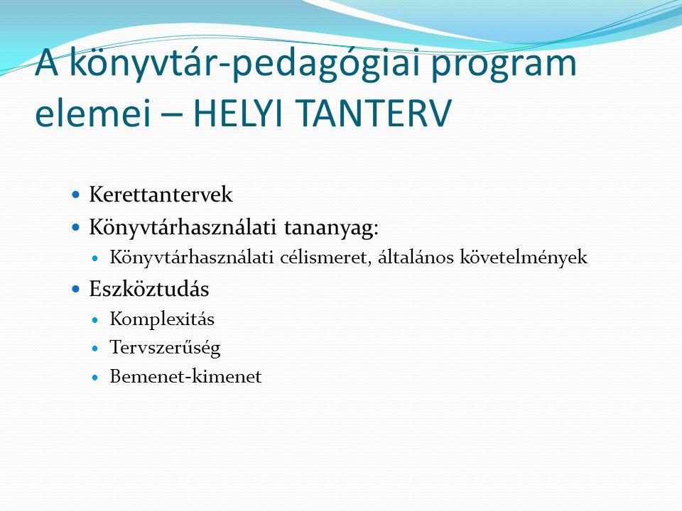 A könyvtár-pedagógiai program elemei – HELYI TANTERV Kerettantervek Könyvtárhasználati tananyag: Könyvtárhasználati célismeret, általános követelménye