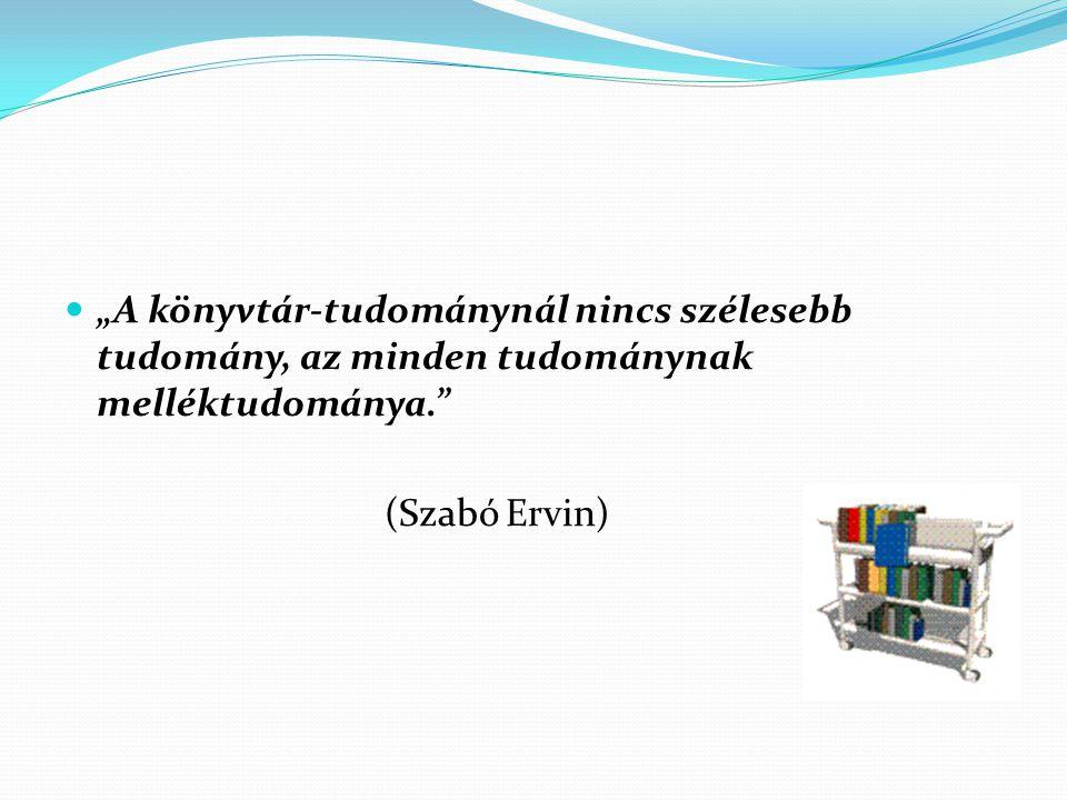 """""""A könyvtár-tudománynál nincs szélesebb tudomány, az minden tudománynak melléktudománya."""" (Szabó Ervin)"""
