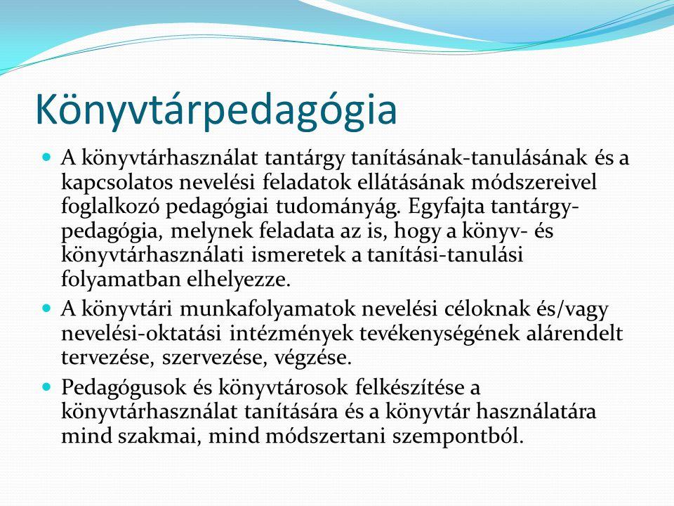 Könyvtárpedagógia A könyvtárhasználat tantárgy tanításának-tanulásának és a kapcsolatos nevelési feladatok ellátásának módszereivel foglalkozó pedagóg