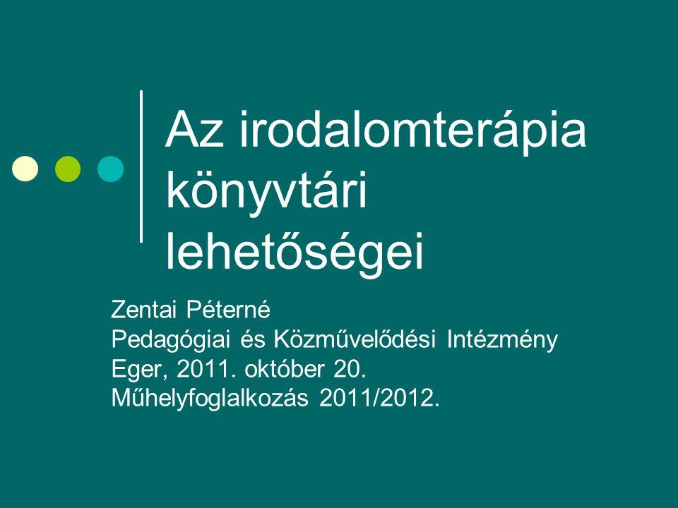 Az irodalomterápia könyvtári lehetőségei Zentai Péterné Pedagógiai és Közművelődési Intézmény Eger, 2011. október 20. Műhelyfoglalkozás 2011/2012.