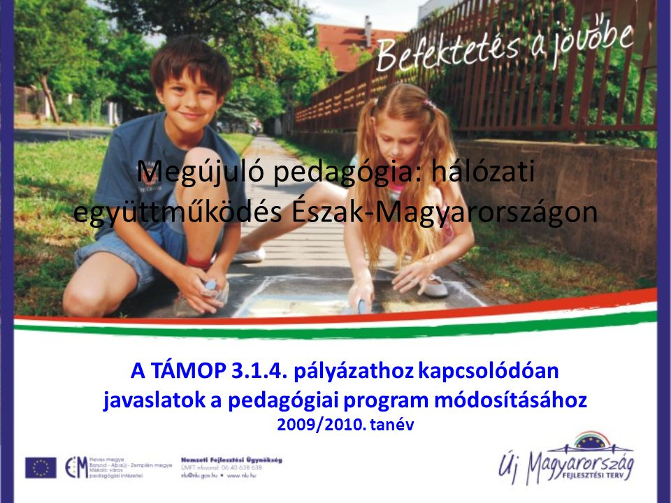 Megújuló pedagógia: hálózati együttműködés Észak-Magyarországon A TÁMOP 3.1.4. pályázathoz kapcsolódóan javaslatok a pedagógiai program módosításához
