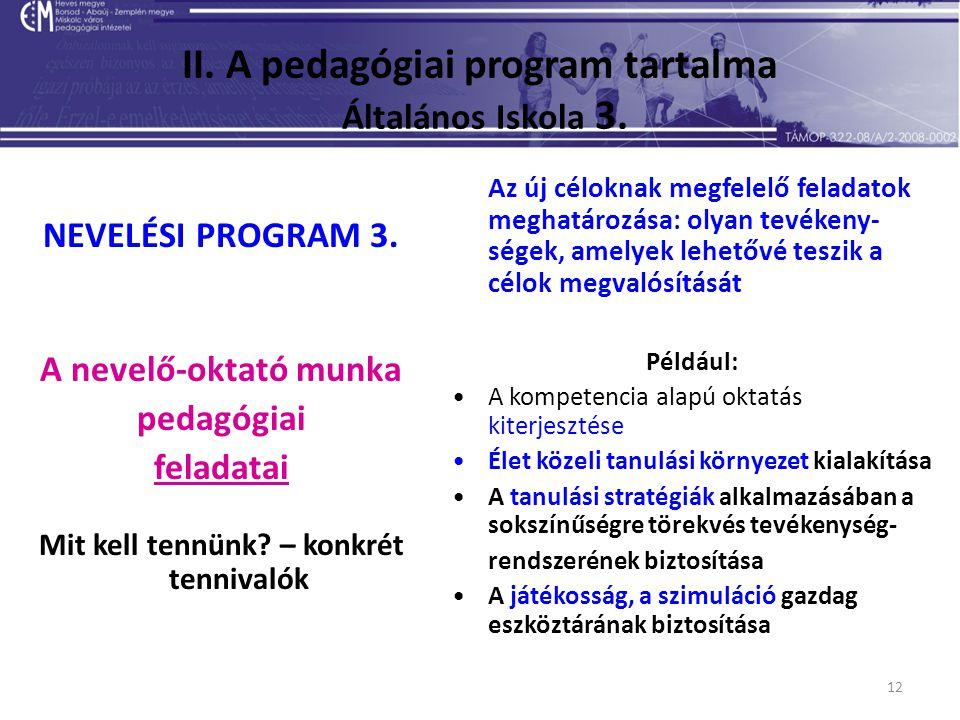 12 II. A pedagógiai program tartalma Általános Iskola 3. NEVELÉSI PROGRAM 3. A nevelő-oktató munka pedagógiai feladatai Mit kell tennünk? – konkrét te