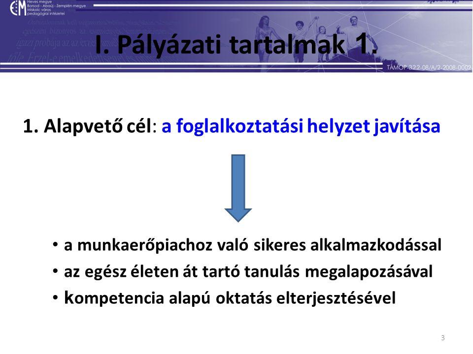 3 I. Pályázati tartalmak 1. 1. Alapvető cél: a foglalkoztatási helyzet javítása a munkaerőpiachoz való sikeres alkalmazkodással az egész életen át tar
