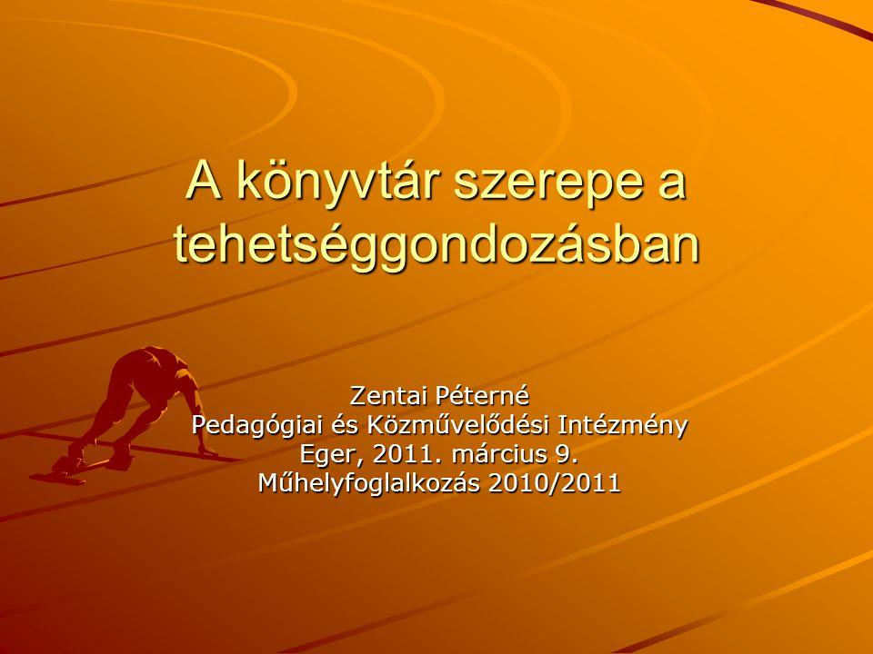 A könyvtár szerepe a tehetséggondozásban Zentai Péterné Pedagógiai és Közművelődési Intézmény Eger, 2011. március 9. Műhelyfoglalkozás 2010/2011