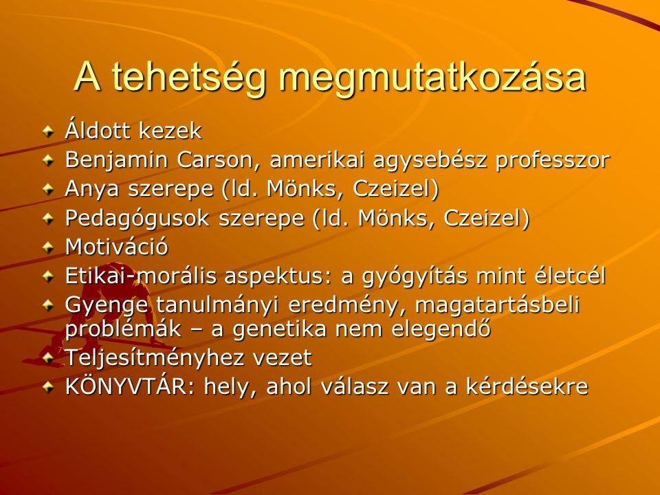 A tehetség megmutatkozása Áldott kezek Benjamin Carson, amerikai agysebész professzor Anya szerepe (ld. Mönks, Czeizel) Pedagógusok szerepe (ld. Mönks
