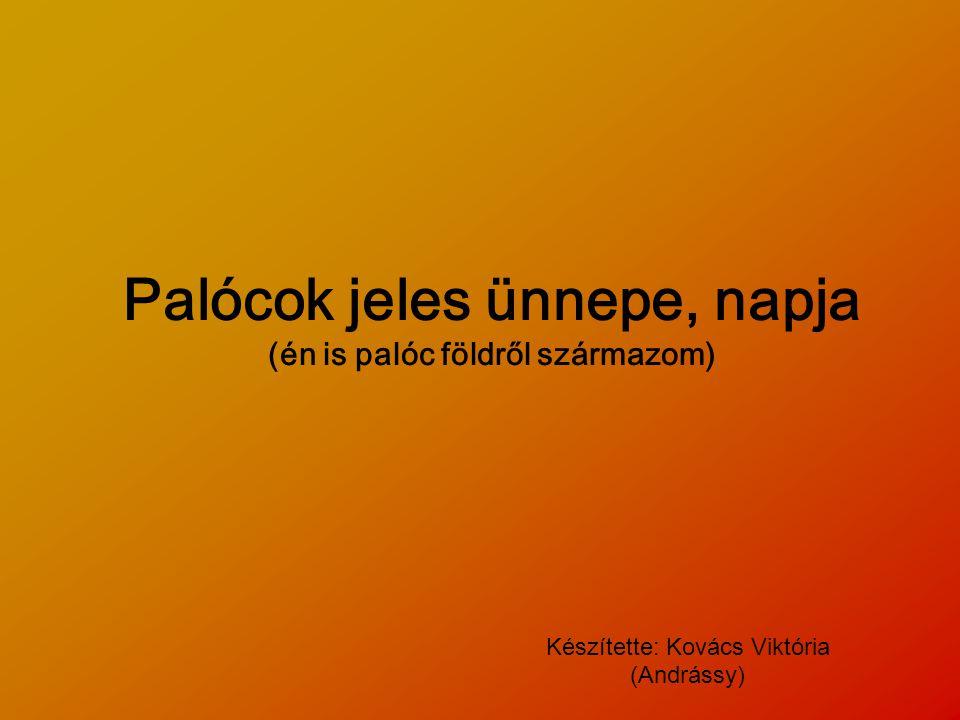 Palócok jeles ünnepe, napja (én is palóc földről származom) Készítette: Kovács Viktória (Andrássy)