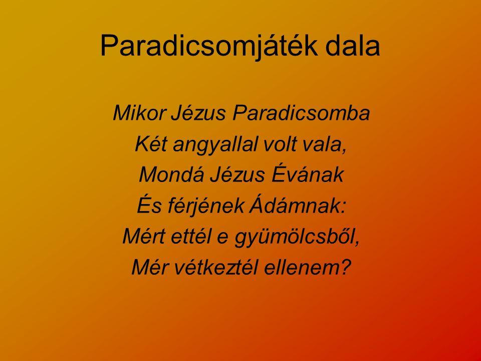 Paradicsomjáték dala Mikor Jézus Paradicsomba Két angyallal volt vala, Mondá Jézus Évának És férjének Ádámnak: Mért ettél e gyümölcsből, Mér vétkeztél