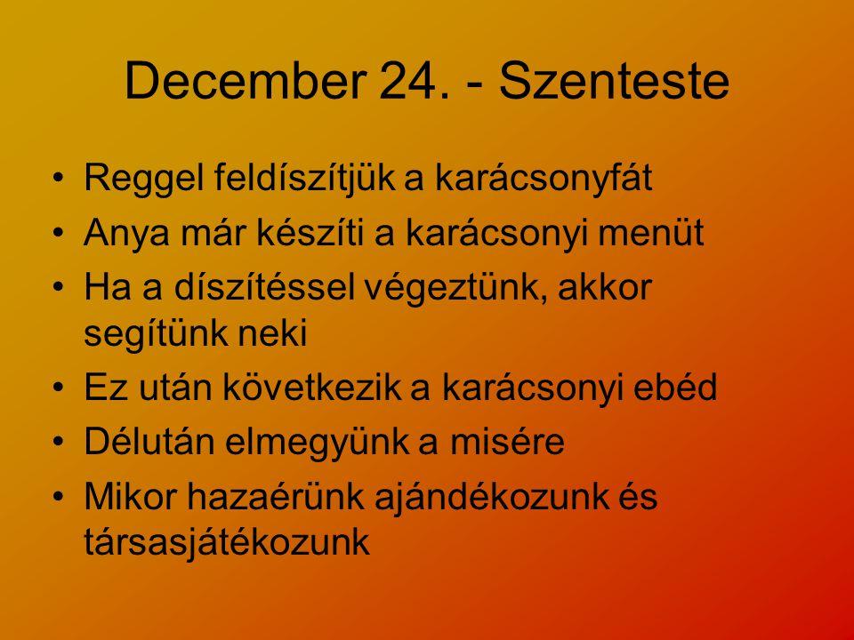 December 24. - Szenteste Reggel feldíszítjük a karácsonyfát Anya már készíti a karácsonyi menüt Ha a díszítéssel végeztünk, akkor segítünk neki Ez utá