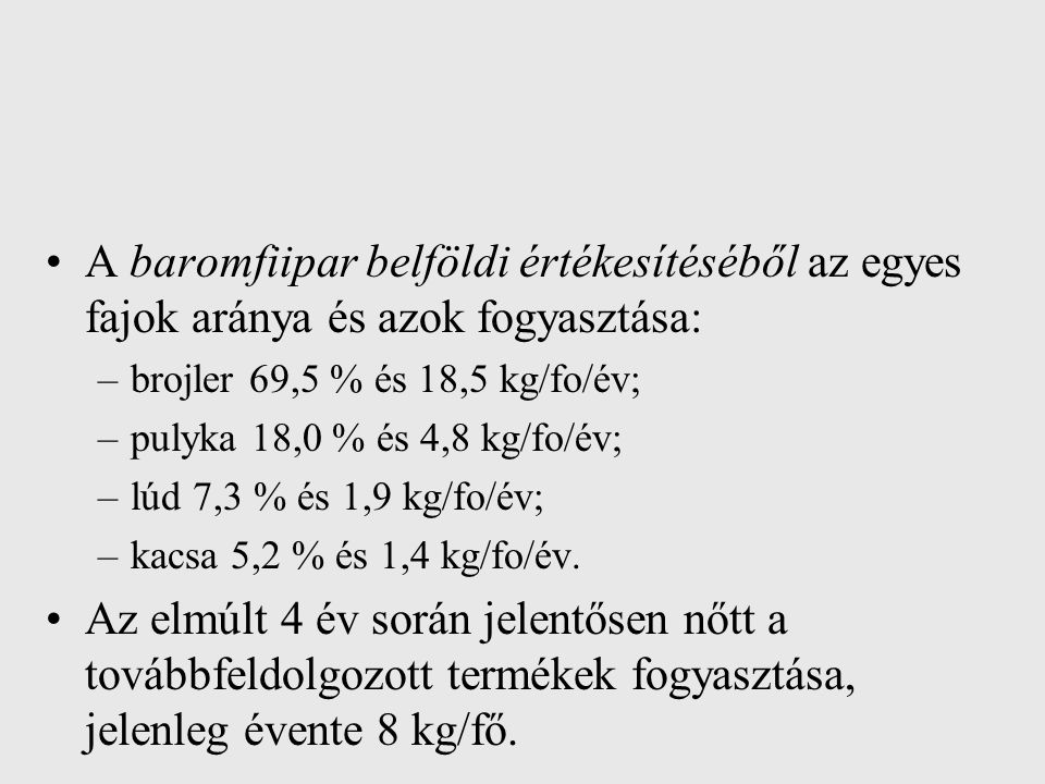 A baromfiipar belföldi értékesítéséből az egyes fajok aránya és azok fogyasztása: –brojler 69,5 % és 18,5 kg/fo/év; –pulyka 18,0 % és 4,8 kg/fo/év; –l