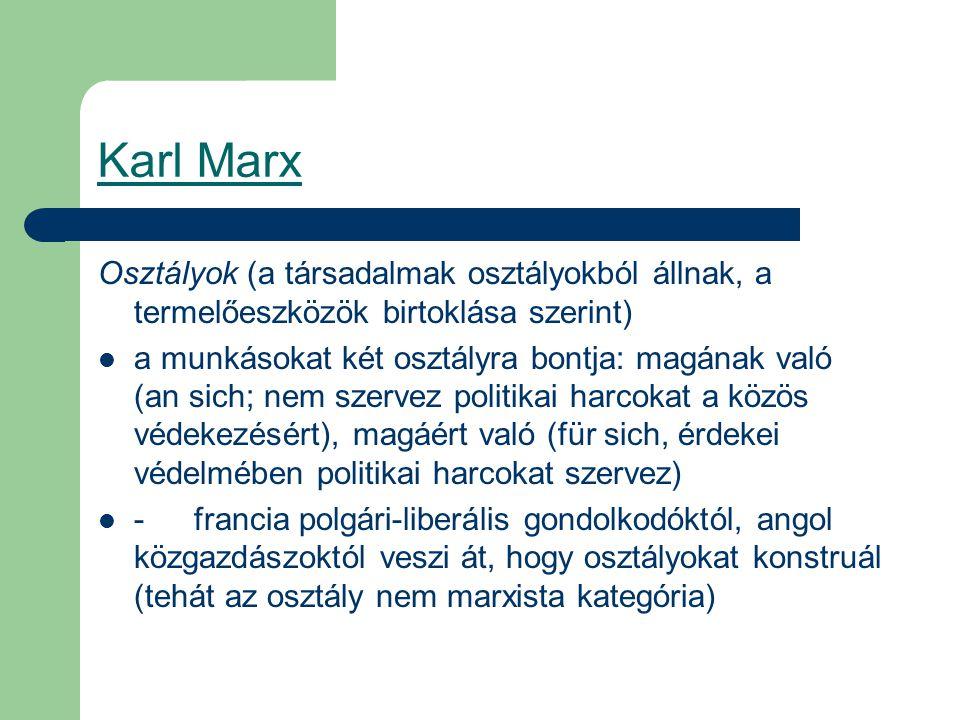 Karl Marx Osztályok (a társadalmak osztályokból állnak, a termelőeszközök birtoklása szerint) a munkásokat két osztályra bontja: magának való (an sich; nem szervez politikai harcokat a közös védekezésért), magáért való (für sich, érdekei védelmében politikai harcokat szervez) -francia polgári-liberális gondolkodóktól, angol közgazdászoktól veszi át, hogy osztályokat konstruál (tehát az osztály nem marxista kategória)