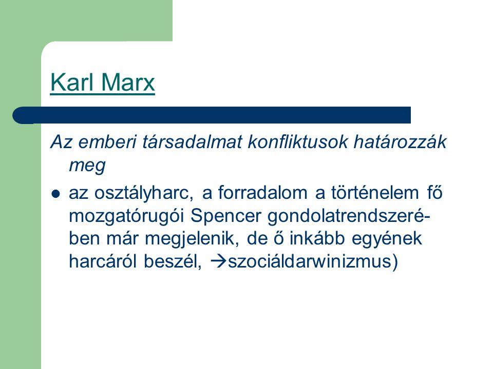 Karl Marx Az emberi társadalmat konfliktusok határozzák meg az osztályharc, a forradalom a történelem fő mozgatórugói Spencer gondolatrendszeré- ben már megjelenik, de ő inkább egyének harcáról beszél,  szociáldarwinizmus)