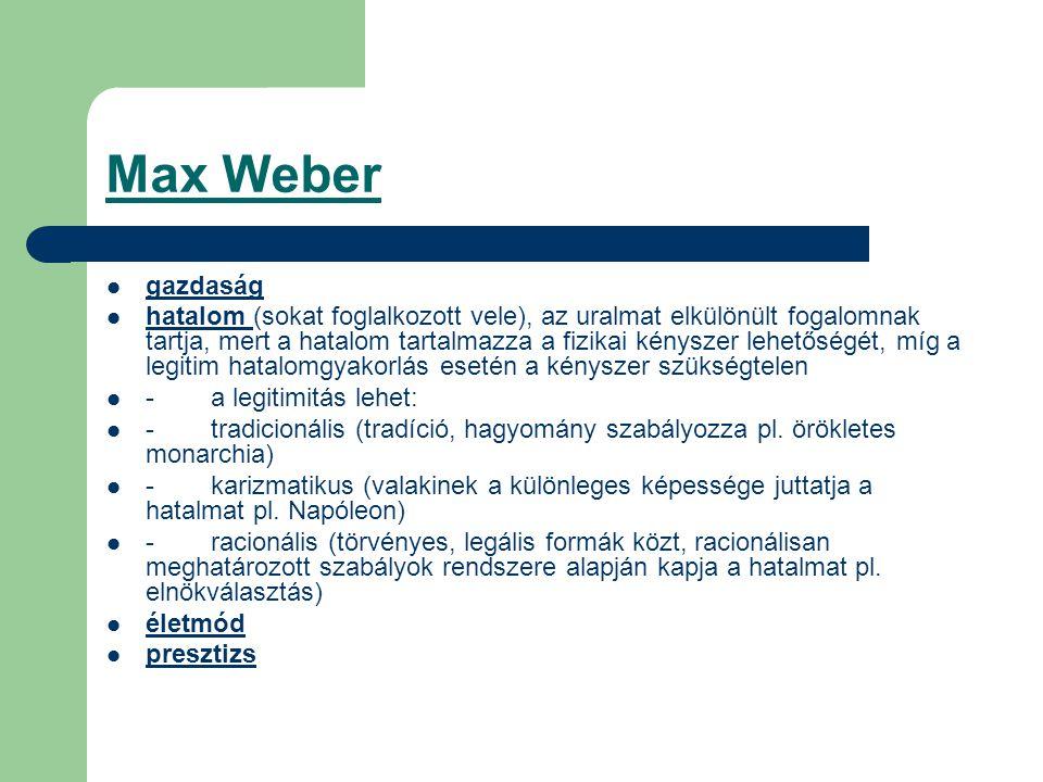 Max Weber gazdaság hatalom (sokat foglalkozott vele), az uralmat elkülönült fogalomnak tartja, mert a hatalom tartalmazza a fizikai kényszer lehetőségét, míg a legitim hatalomgyakorlás esetén a kényszer szükségtelen -a legitimitás lehet: -tradicionális (tradíció, hagyomány szabályozza pl.