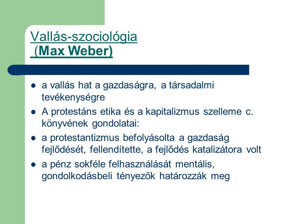 Vallás-szociológia (Max Weber) a vallás hat a gazdaságra, a társadalmi tevékenységre A protestáns etika és a kapitalizmus szelleme c.