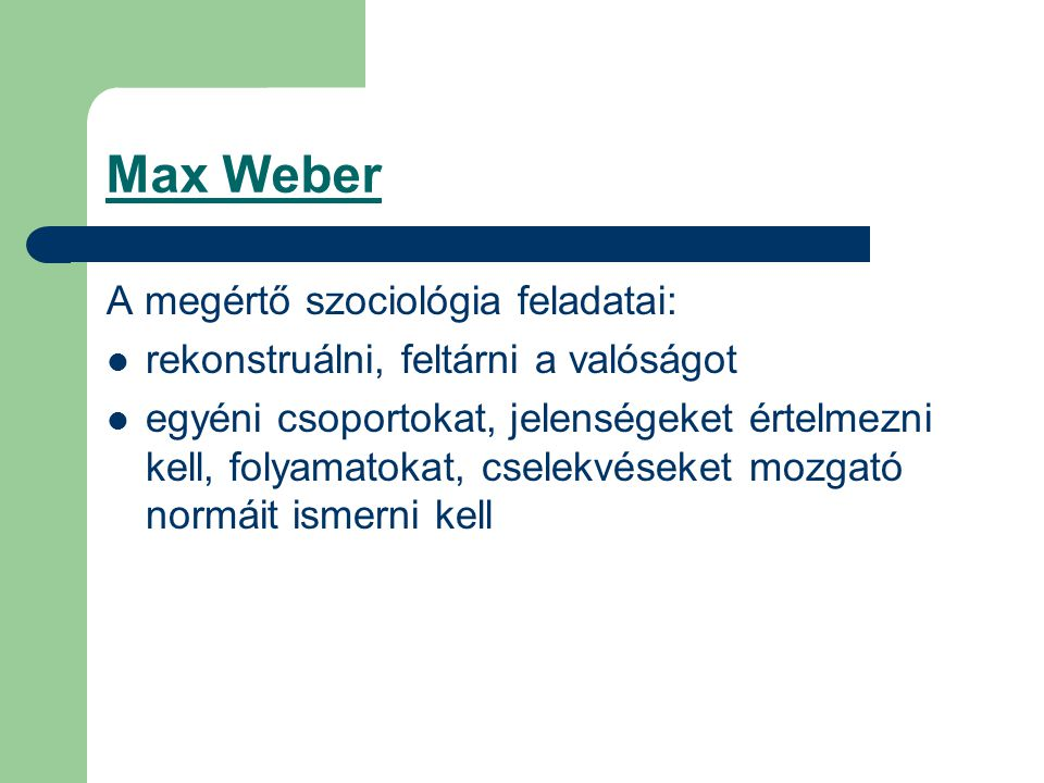 Max Weber A megértő szociológia feladatai: rekonstruálni, feltárni a valóságot egyéni csoportokat, jelenségeket értelmezni kell, folyamatokat, cselekvéseket mozgató normáit ismerni kell
