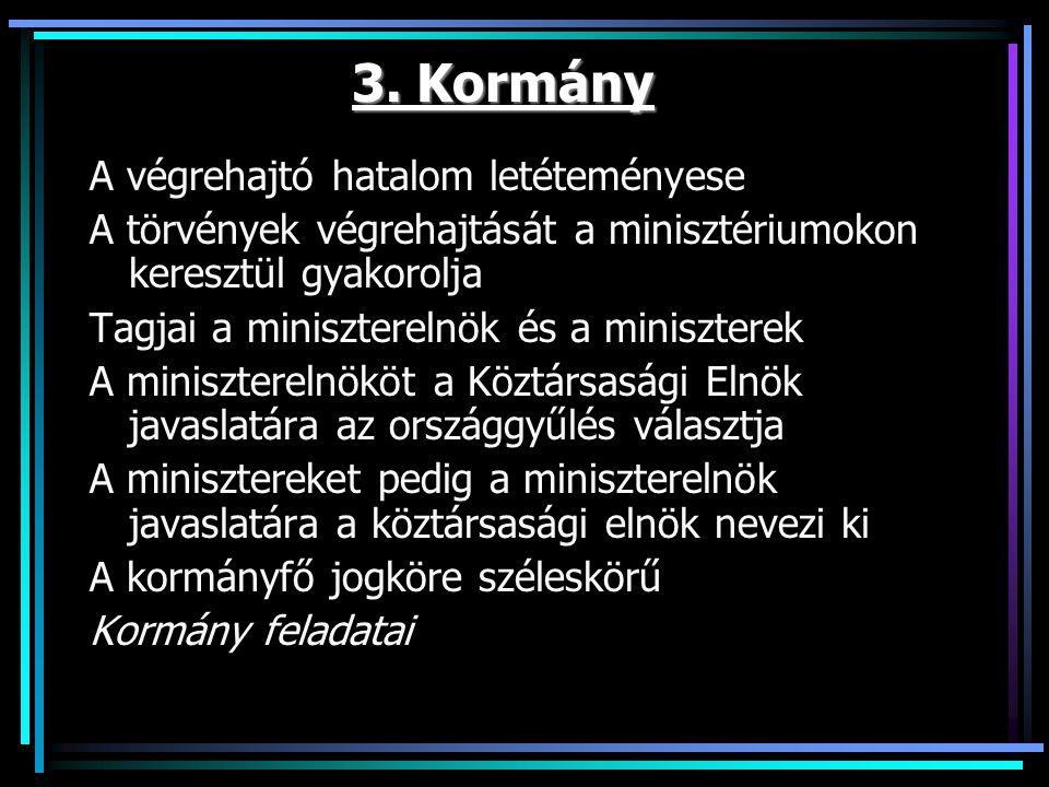 3. Kormány A végrehajtó hatalom letéteményese A törvények végrehajtását a minisztériumokon keresztül gyakorolja Tagjai a miniszterelnök és a miniszter