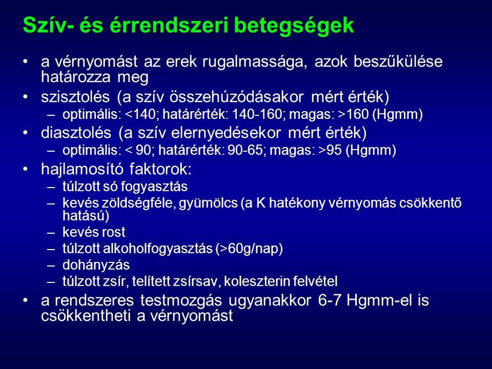 Szív- és érrendszeri betegségek a vérnyomást az erek rugalmassága, azok beszűkülése határozza meg szisztolés (a szív összehúzódásakor mért érték) –optimális: 160 (Hgmm) diasztolés (a szív elernyedésekor mért érték) –optimális: 95 (Hgmm) hajlamosító faktorok: –túlzott só fogyasztás –kevés zöldségféle, gyümölcs (a K hatékony vérnyomás csökkentő hatású) –kevés rost –túlzott alkoholfogyasztás (>60g/nap) –dohányzás –túlzott zsír, telített zsírsav, koleszterin felvétel a rendszeres testmozgás ugyanakkor 6-7 Hgmm-el is csökkentheti a vérnyomást