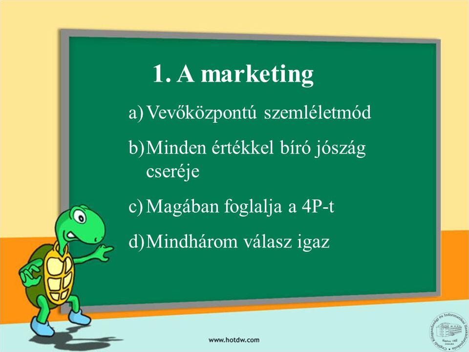 1. A marketing a)Vevőközpontú szemléletmód b)Minden értékkel bíró jószág cseréje c)Magában foglalja a 4P-t d)Mindhárom válasz igaz