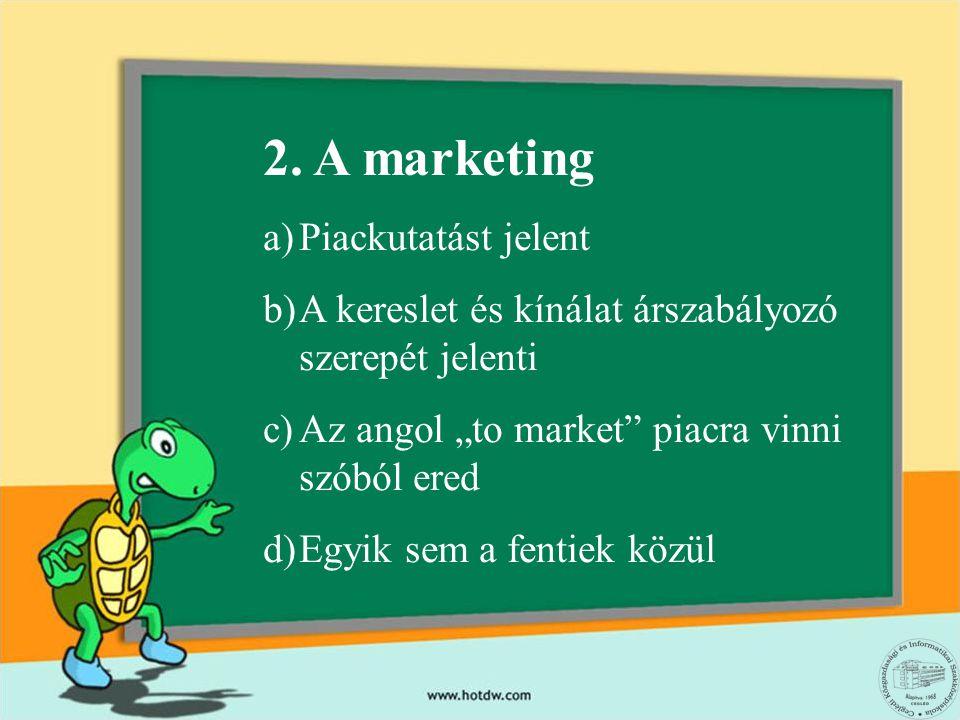 """2. A marketing a)Piackutatást jelent b)A kereslet és kínálat árszabályozó szerepét jelenti c)Az angol """"to market"""" piacra vinni szóból ered d)Egyik sem"""