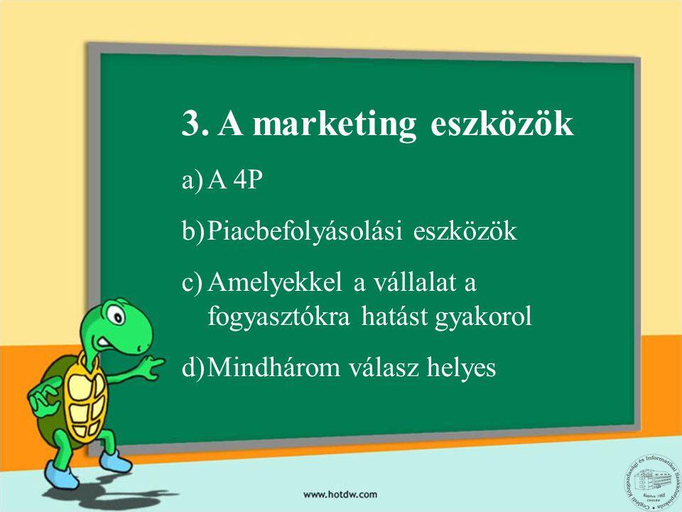 3. A marketing eszközök a)A 4P b)Piacbefolyásolási eszközök c)Amelyekkel a vállalat a fogyasztókra hatást gyakorol d)Mindhárom válasz helyes