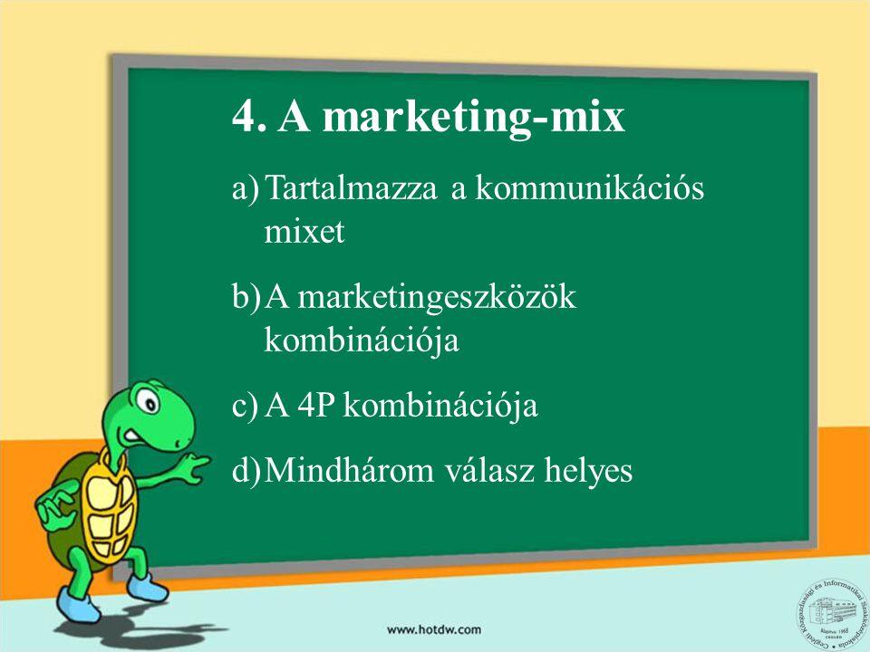 4. A marketing-mix a)Tartalmazza a kommunikációs mixet b)A marketingeszközök kombinációja c)A 4P kombinációja d)Mindhárom válasz helyes