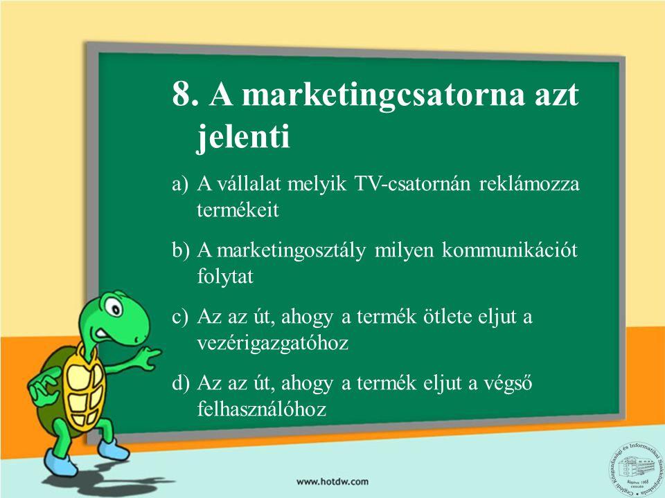 8. A marketingcsatorna azt jelenti a)A vállalat melyik TV-csatornán reklámozza termékeit b)A marketingosztály milyen kommunikációt folytat c)Az az út,