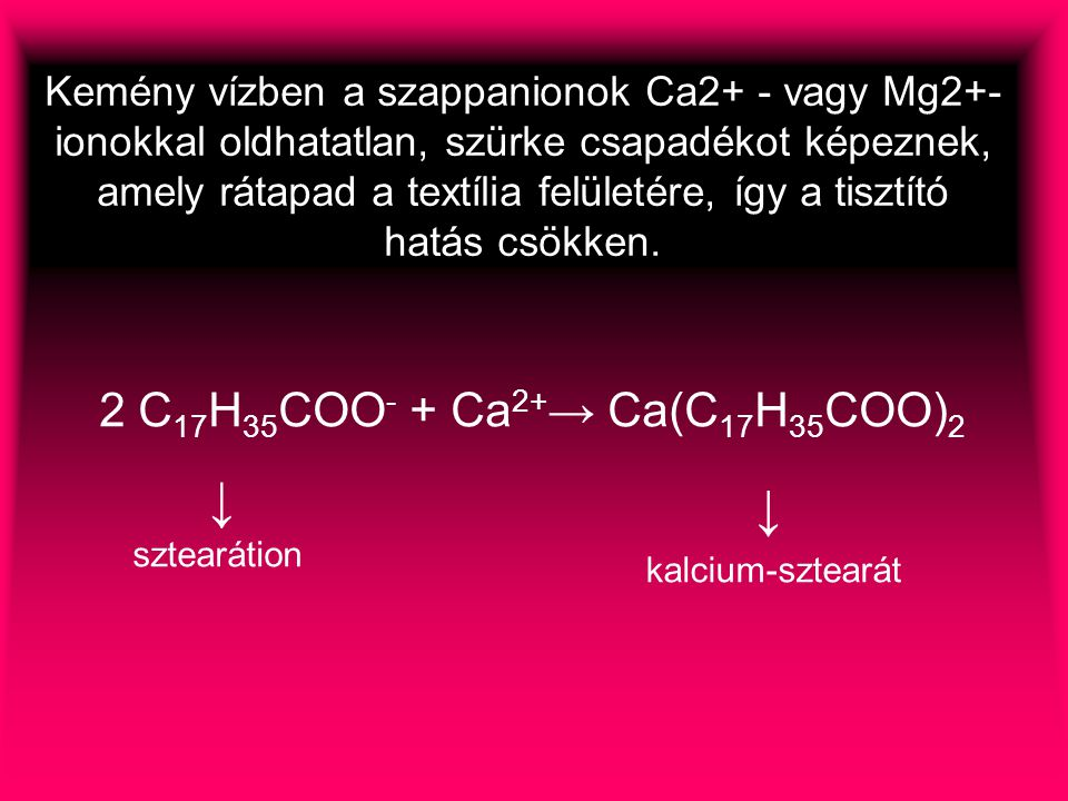 2 C 17 H 35 COO - + Ca 2+ → Ca(C 17 H 35 COO) 2 Kemény vízben a szappanionok Ca2+ - vagy Mg2+- ionokkal oldhatatlan, szürke csapadékot képeznek, amely