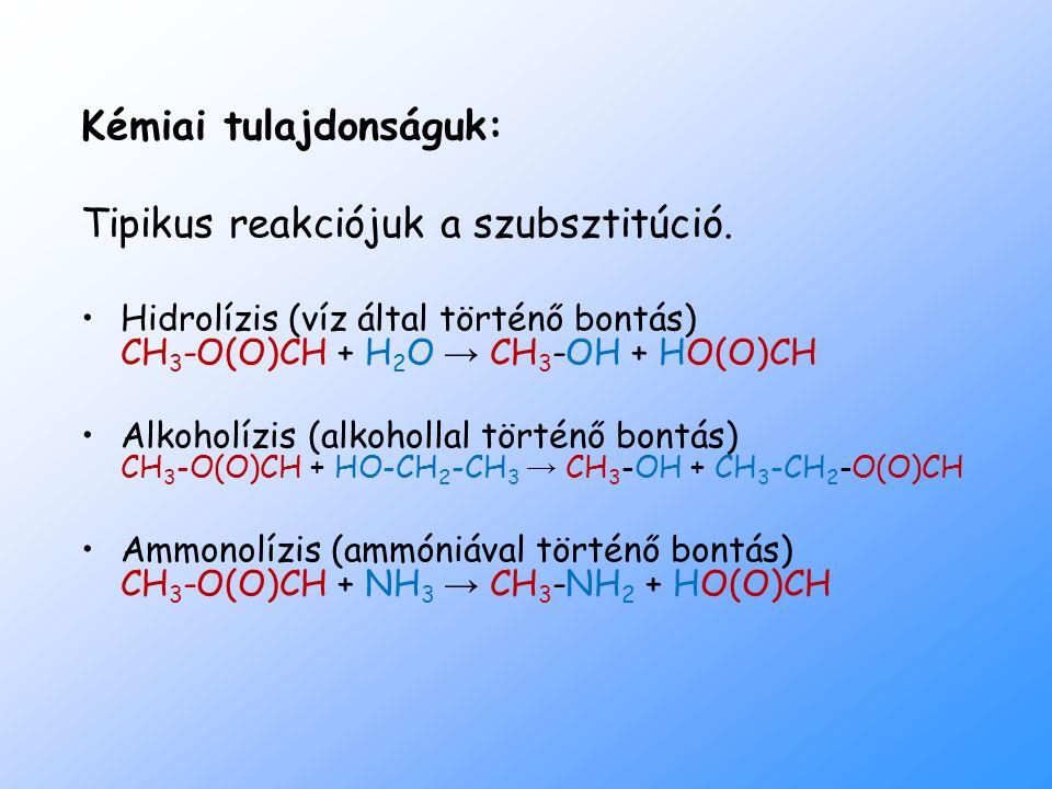 Kémiai tulajdonságuk: Tipikus reakciójuk a szubsztitúció. Hidrolízis (víz által történő bontás) CH 3 -O(O)CH + H 2 O → CH 3 -OH + HO(O)CH Alkoholízis