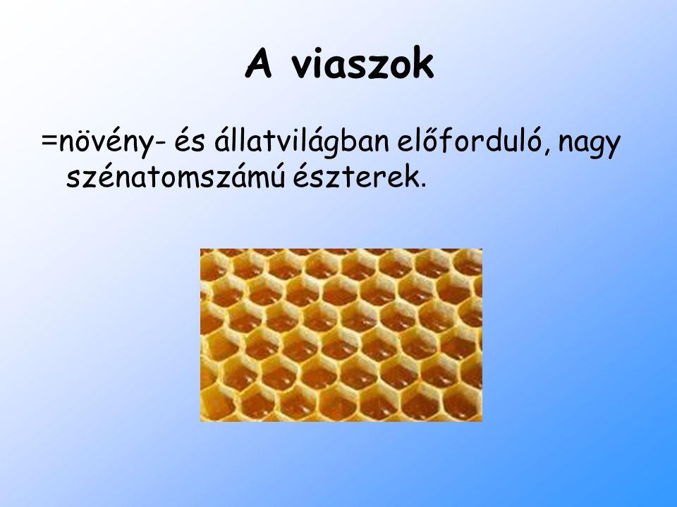 A viaszok = növény- és állatvilágban előforduló, nagy szénatomszámú észterek.