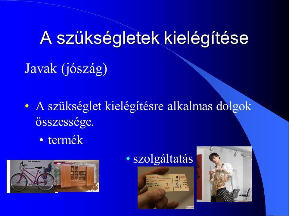 A szükségletek kielégítése Javak (jószág) A szükséglet kielégítésre alkalmas dolgok összessége. termék szolgáltatás