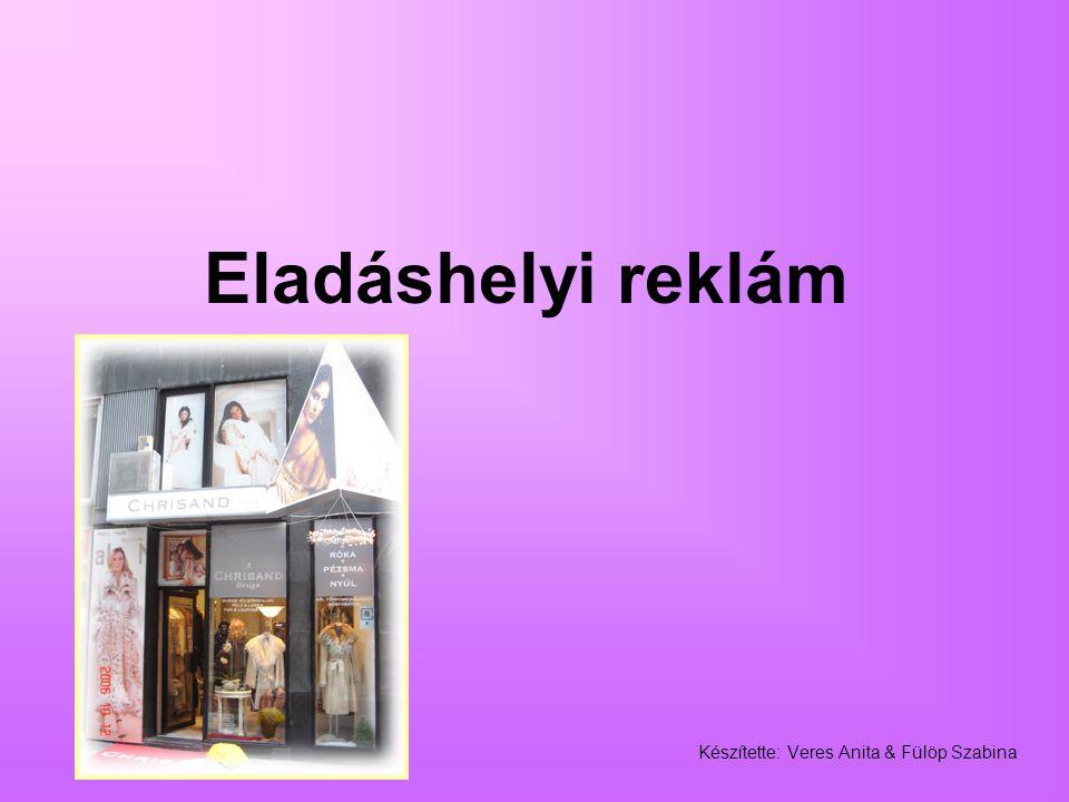 Eladáshelyi reklám Készítette: Veres Anita & Fülöp Szabina