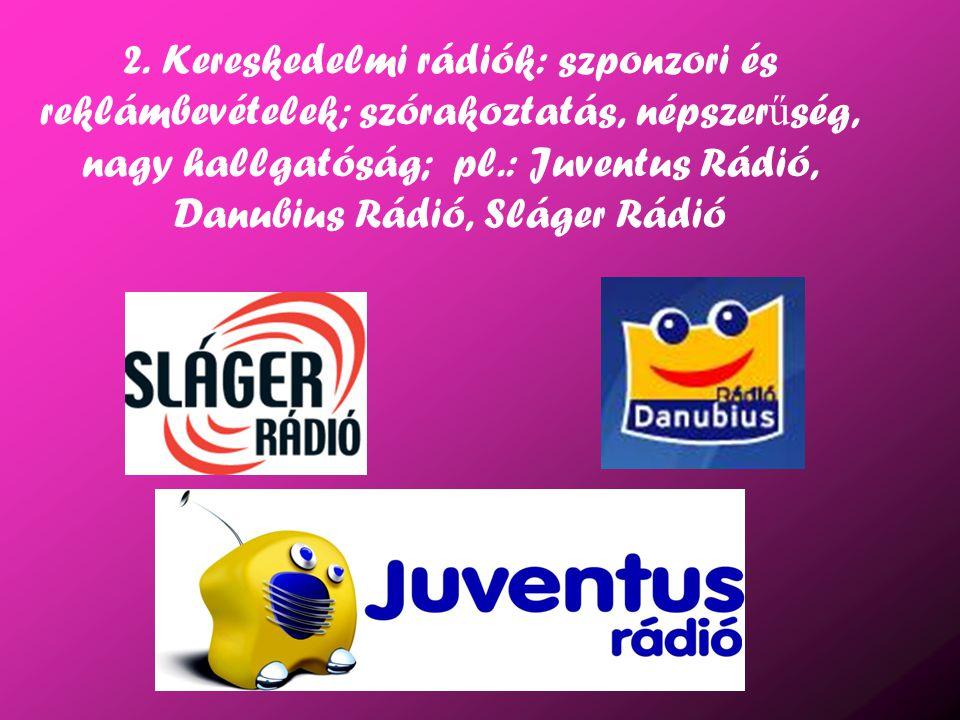2. Kereskedelmi rádiók: szponzori és reklámbevételek; szórakoztatás, népszer ű ség, nagy hallgatóság; pl.: Juventus Rádió, Danubius Rádió, Sláger Rádi