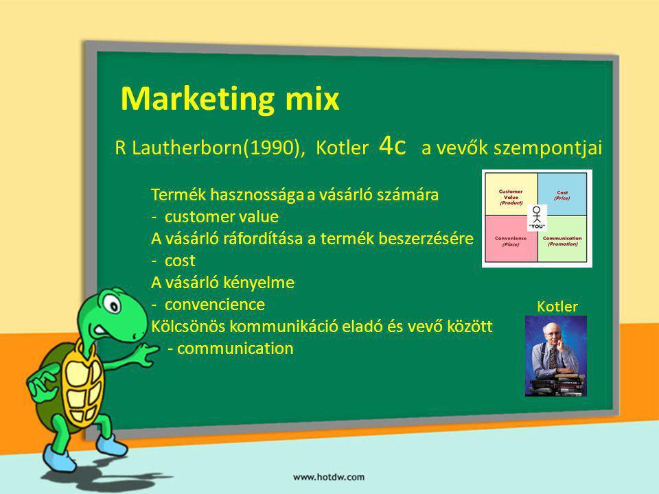 Marketing mix R Lautherborn(1990), Kotler 4c a vevők szempontjai Termék hasznossága a vásárló számára - customer value A vásárló ráfordítása a termék beszerzésére - cost A vásárló kényelme - convencience Kölcsönös kommunikáció eladó és vevő között - communication Kotler