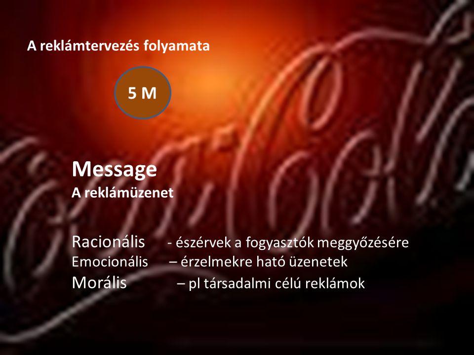 A reklámtervezés folyamata 5 M Message A reklámüzenet Racionális - észérvek a fogyasztók meggyőzésére Emocionális – érzelmekre ható üzenetek Morális –