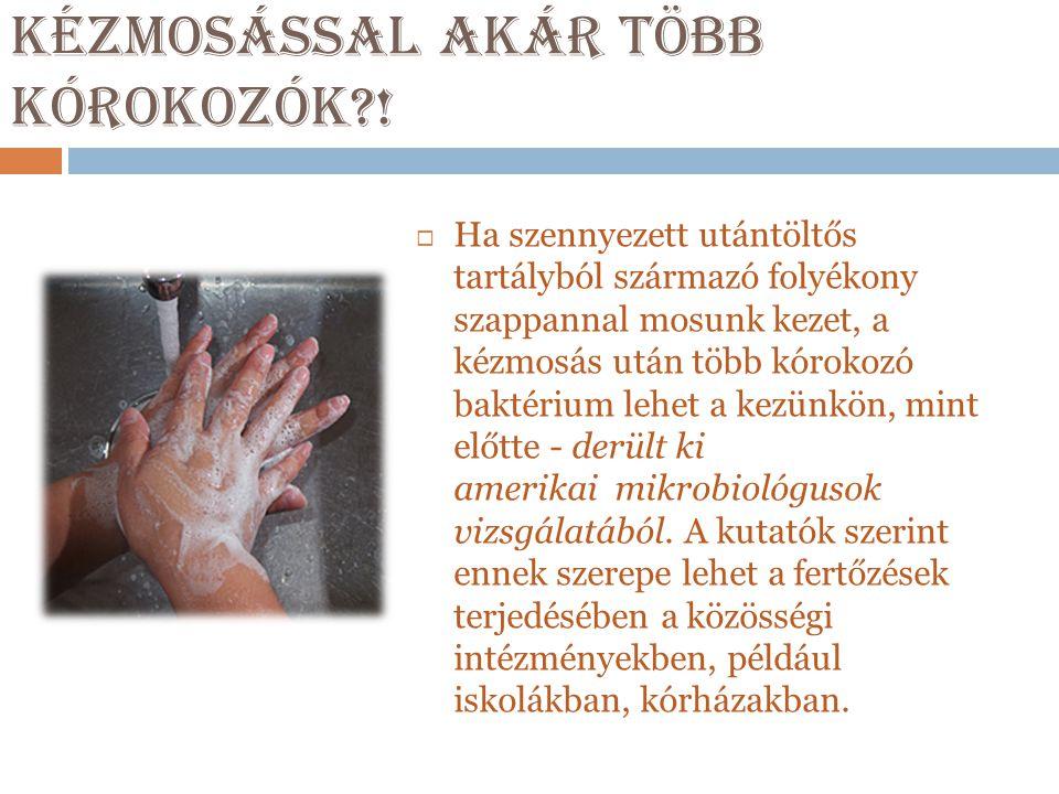 Kézmosással akár több kórokozók?!  Ha szennyezett utántöltős tartályból származó folyékony szappannal mosunk kezet, a kézmosás után több kórokozó bak